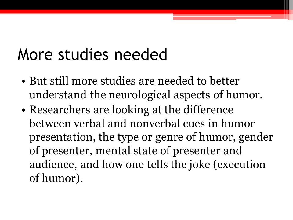 More studies needed But still more studies are needed to better understand the neurological aspects of humor.
