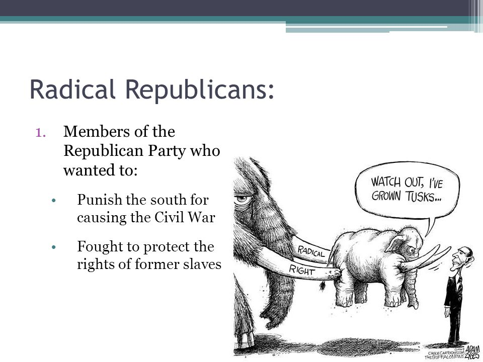 Radical Republicans: Members of the Republican Party who wanted to: