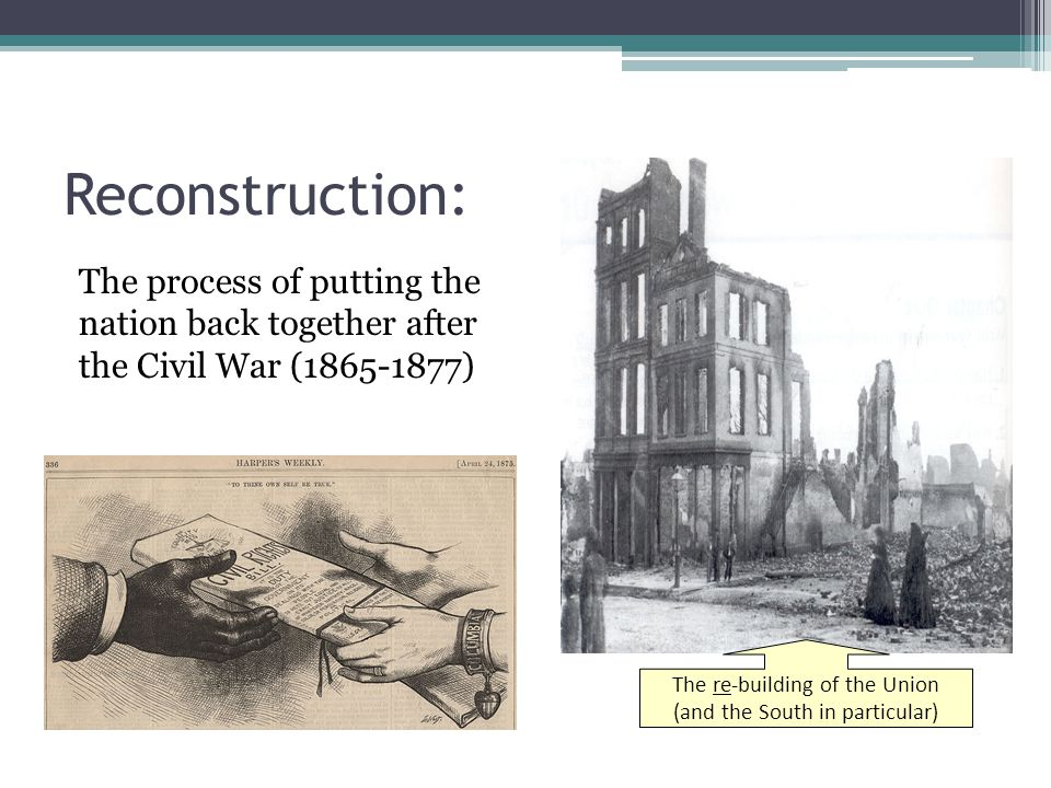 Reconstruction: The process of putting the nation back together after the Civil War (1865-1877) The re-building of the Union.