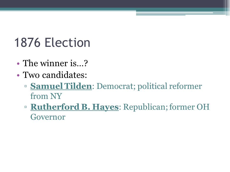 1876 Election The winner is… Two candidates: