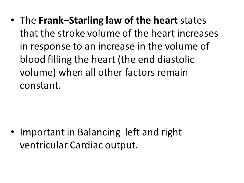 The Frank–Starling law of the heart states that the stroke volume of the heart increases in response to an increase in the volume of blood filling the heart (the end diastolic volume) when all other factors remain constant.