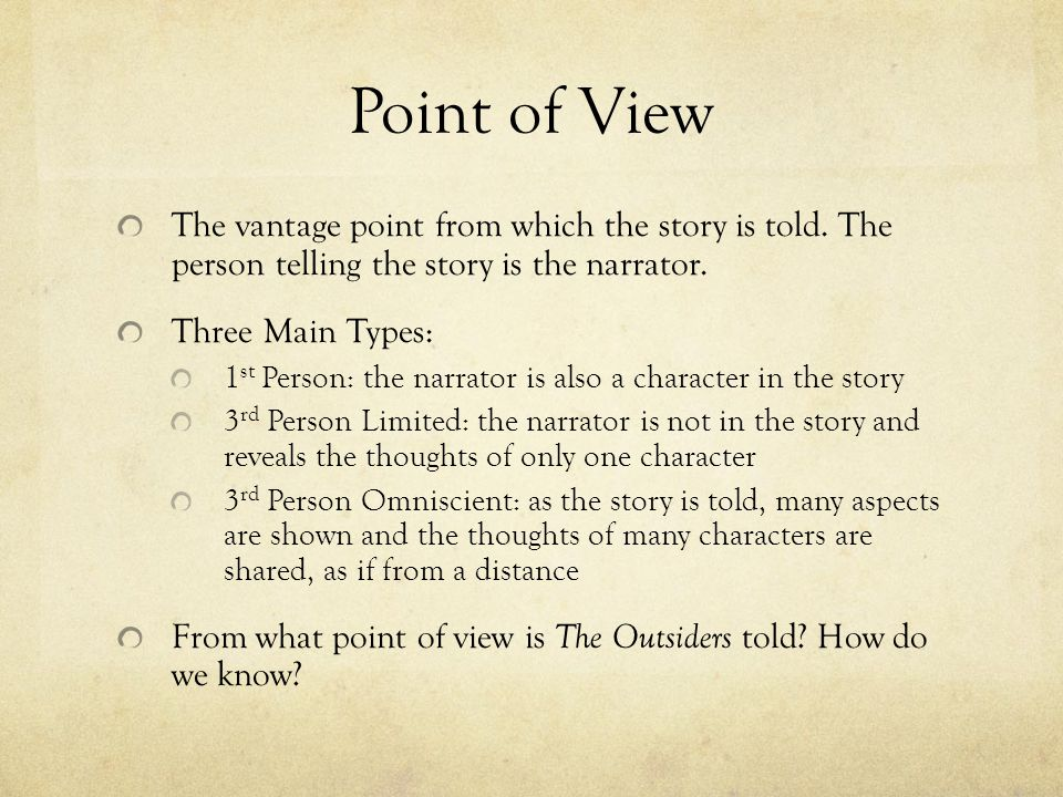 Point of View The vantage point from which the story is told. The person telling the story is the narrator.