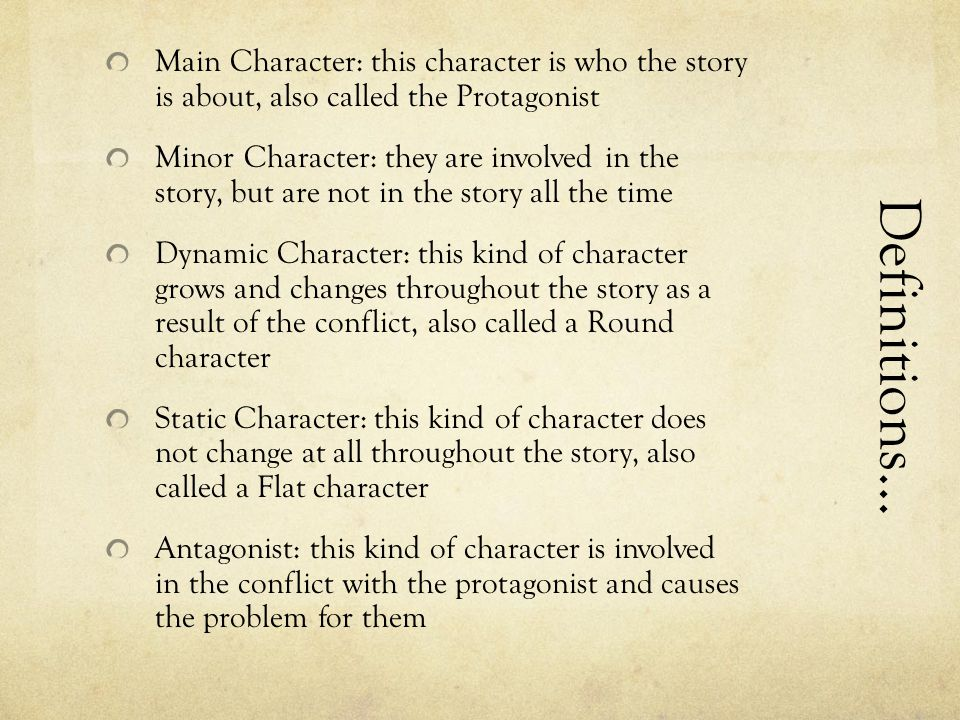 Main Character: this character is who the story is about, also called the Protagonist