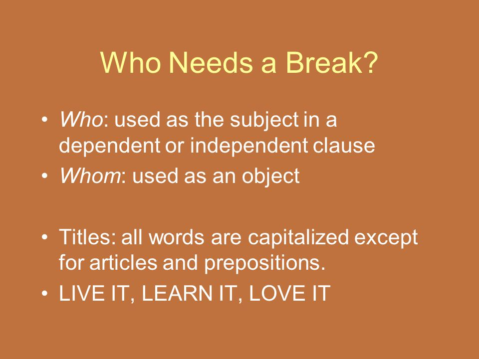 Who Needs a Break Who: used as the subject in a dependent or independent clause. Whom: used as an object.
