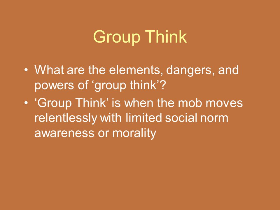Group Think What are the elements, dangers, and powers of 'group think'