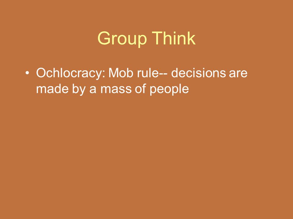 Group Think Ochlocracy: Mob rule-- decisions are made by a mass of people