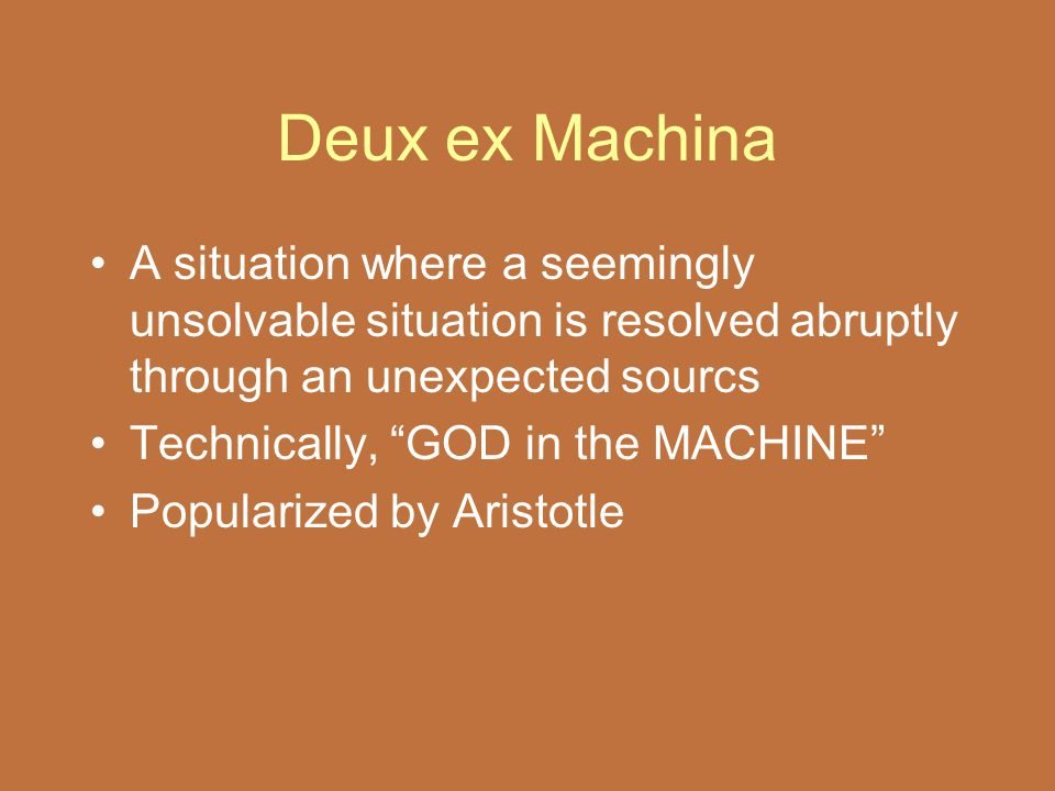 Deux ex Machina A situation where a seemingly unsolvable situation is resolved abruptly through an unexpected sourcs.