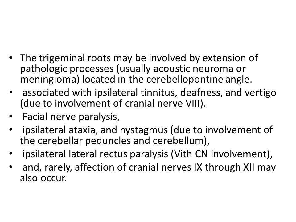 The trigeminal roots may be involved by extension of pathologic processes (usually acoustic neuroma or meningioma) located in the cerebellopontine angle.