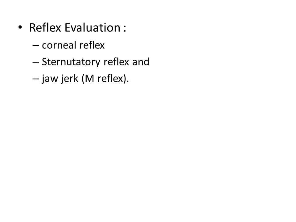 Reflex Evaluation : corneal reflex Sternutatory reflex and