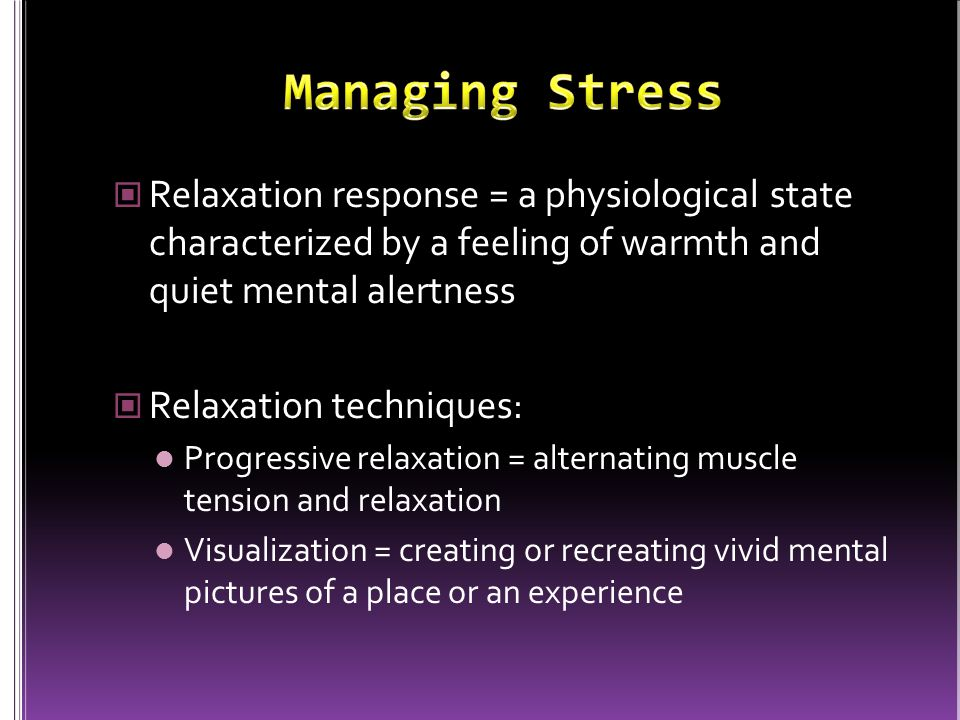 Managing Stress Relaxation response = a physiological state characterized by a feeling of warmth and quiet mental alertness.