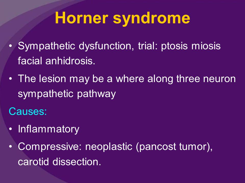 Horner syndrome Sympathetic dysfunction, trial: ptosis miosis facial anhidrosis. The lesion may be a where along three neuron sympathetic pathway.