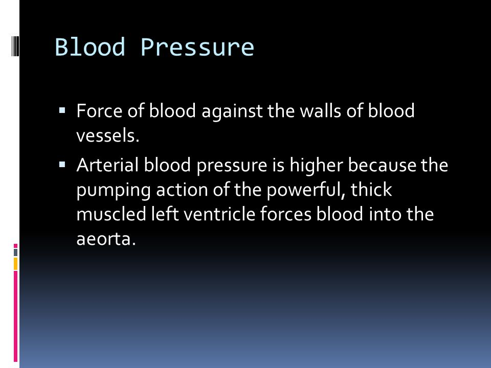 Blood Pressure Force of blood against the walls of blood vessels.