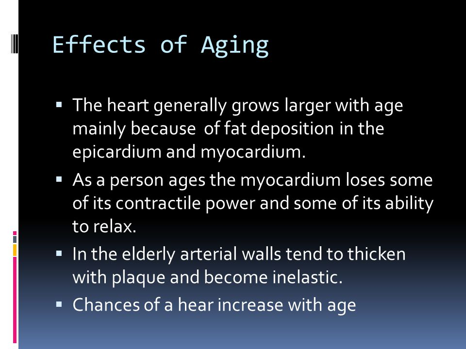 Effects of Aging The heart generally grows larger with age mainly because of fat deposition in the epicardium and myocardium.