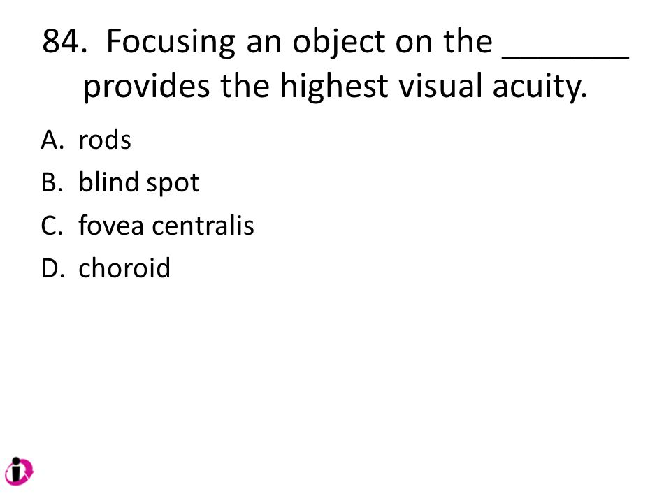 84. Focusing an object on the _______ provides the highest visual acuity.