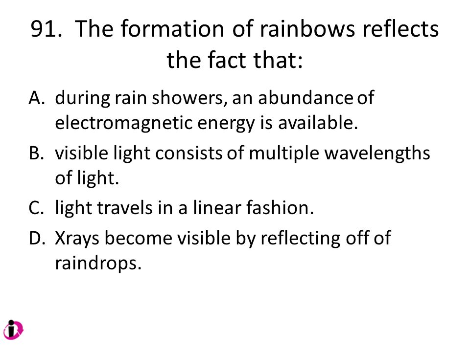 91. The formation of rainbows reflects the fact that: