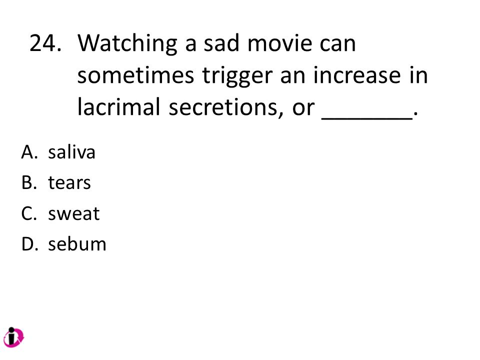 24. Watching a sad movie can. sometimes trigger an increase in