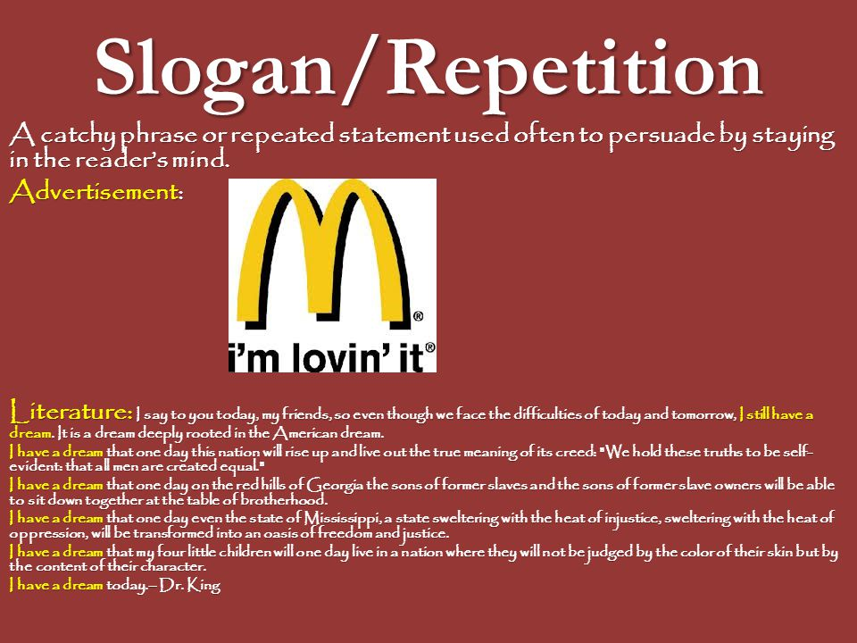 Slogan/Repetition A catchy phrase or repeated statement used often to persuade by staying in the reader's mind.