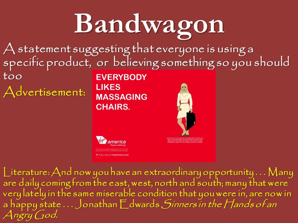 Bandwagon A statement suggesting that everyone is using a specific product, or believing something so you should too.