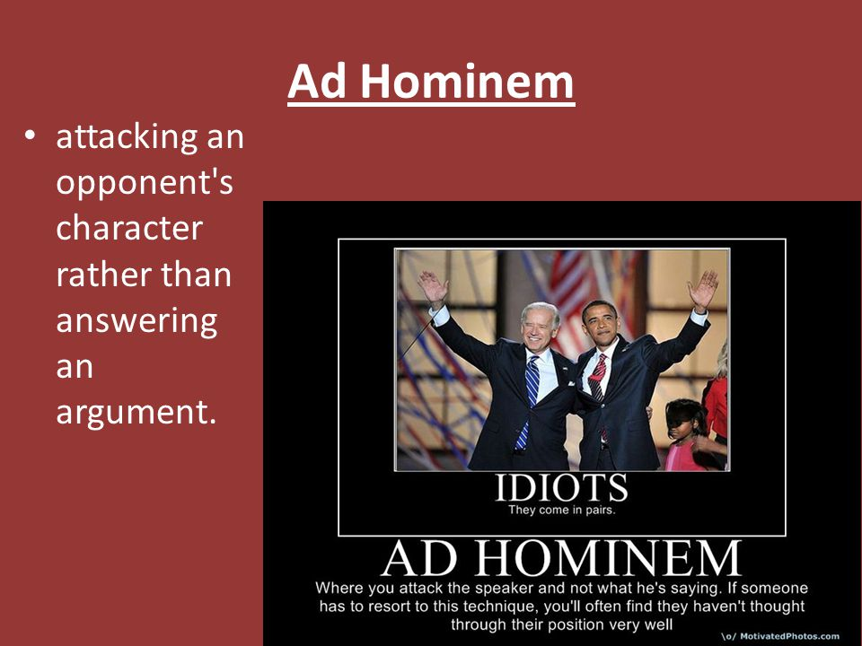 Ad Hominem attacking an opponent s character rather than answering an argument.