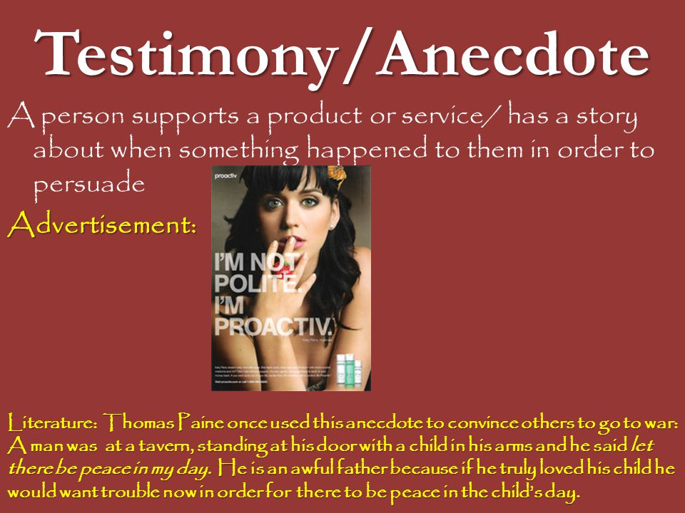 Testimony/Anecdote A person supports a product or service/ has a story about when something happened to them in order to persuade.
