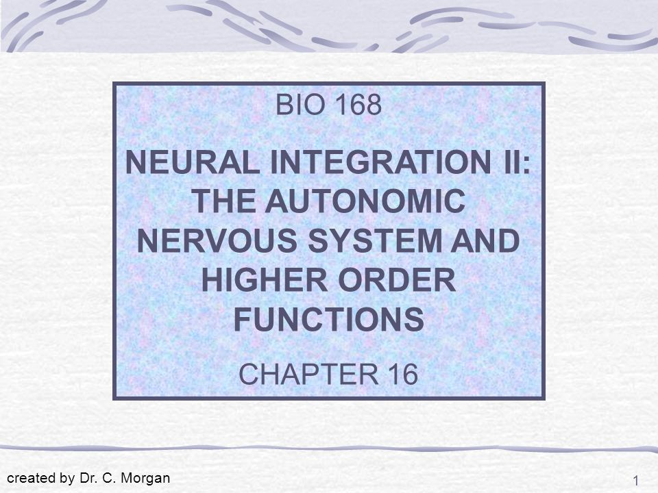 BIO 168 NEURAL INTEGRATION II: THE AUTONOMIC NERVOUS SYSTEM AND HIGHER ORDER FUNCTIONS. CHAPTER 16.