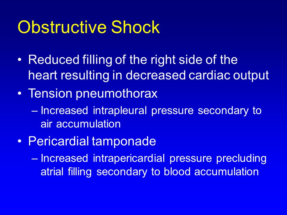Obstructive Shock Reduced filling of the right side of the heart resulting in decreased cardiac output.