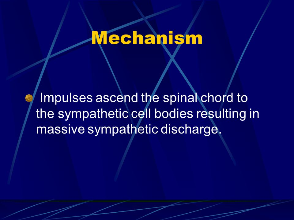 Mechanism Impulses ascend the spinal chord to the sympathetic cell bodies resulting in massive sympathetic discharge.