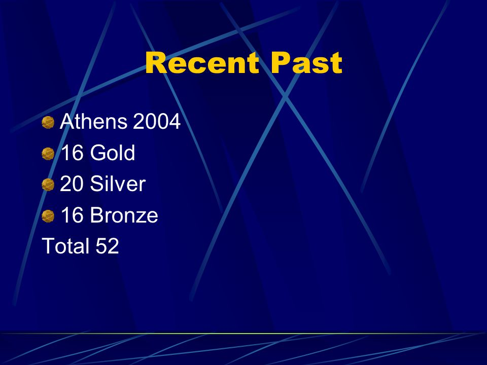 Recent Past Athens 2004 16 Gold 20 Silver 16 Bronze Total 52
