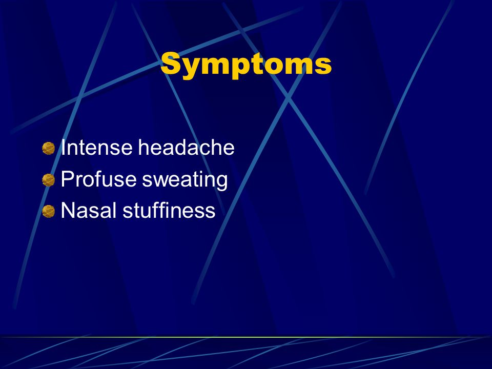 Symptoms Intense headache Profuse sweating Nasal stuffiness