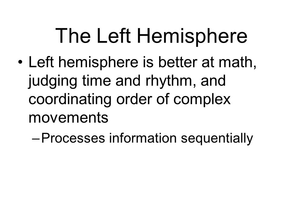 The Left Hemisphere Left hemisphere is better at math, judging time and rhythm, and coordinating order of complex movements.