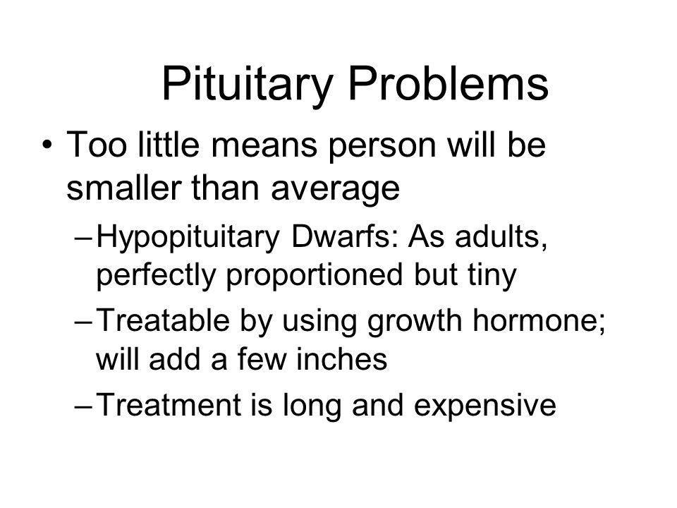 Pituitary Problems Too little means person will be smaller than average. Hypopituitary Dwarfs: As adults, perfectly proportioned but tiny.
