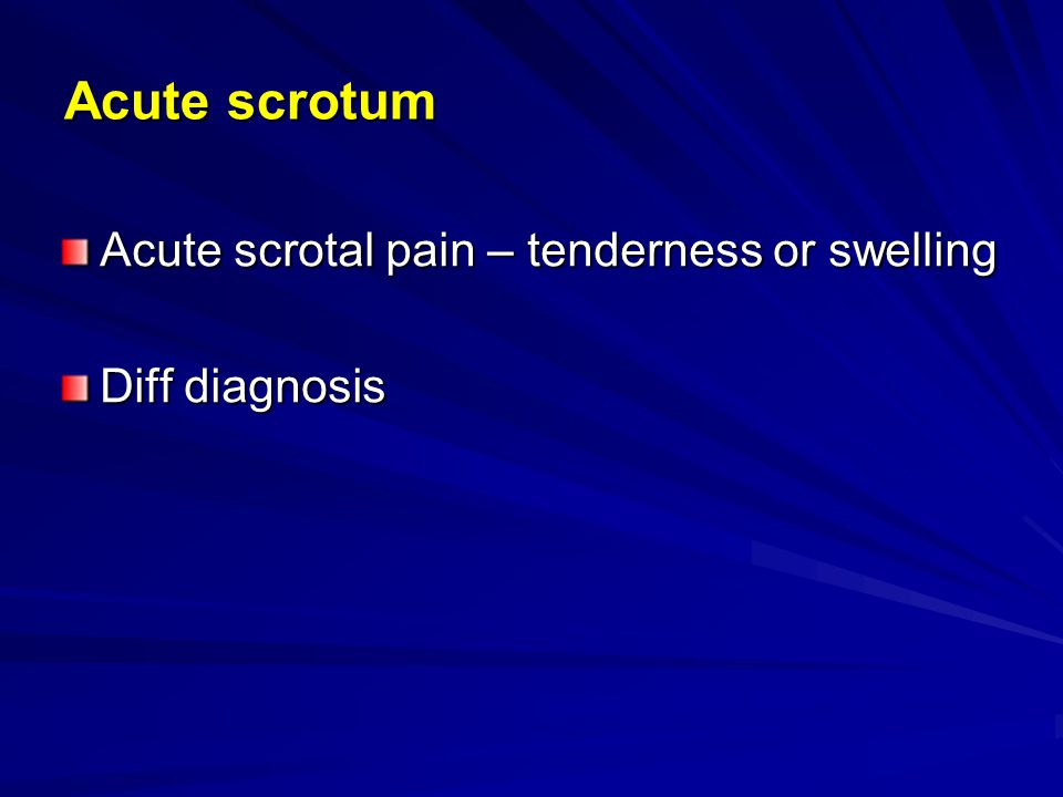 Acute scrotum Acute scrotal pain – tenderness or swelling