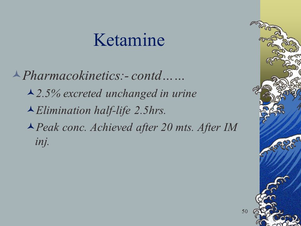 Ketamine Pharmacokinetics:- contd…… 2.5% excreted unchanged in urine