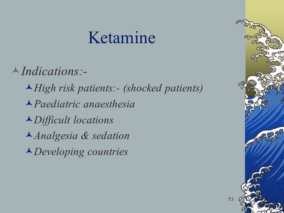 Ketamine Indications:- High risk patients:- (shocked patients)