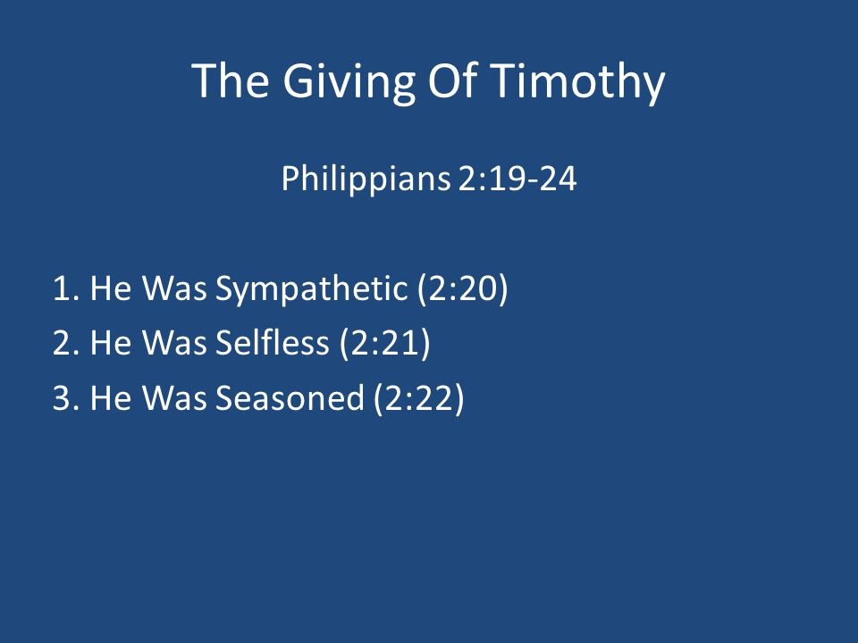 The Giving Of Timothy Philippians 2:19-24 1. He Was Sympathetic (2:20) 2.