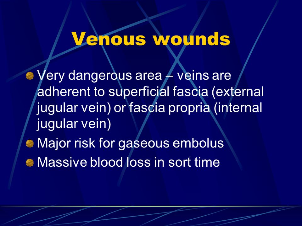 Venous wounds Very dangerous area – veins are adherent to superficial fascia (external jugular vein) or fascia propria (internal jugular vein)