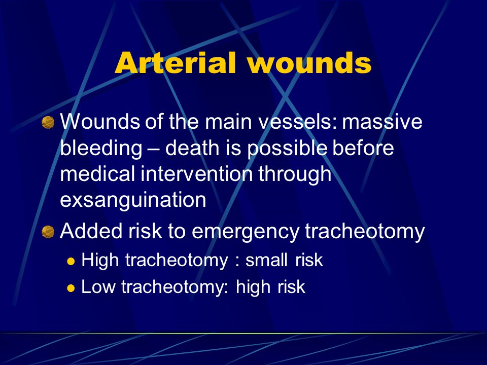 Arterial wounds Wounds of the main vessels: massive bleeding – death is possible before medical intervention through exsanguination.