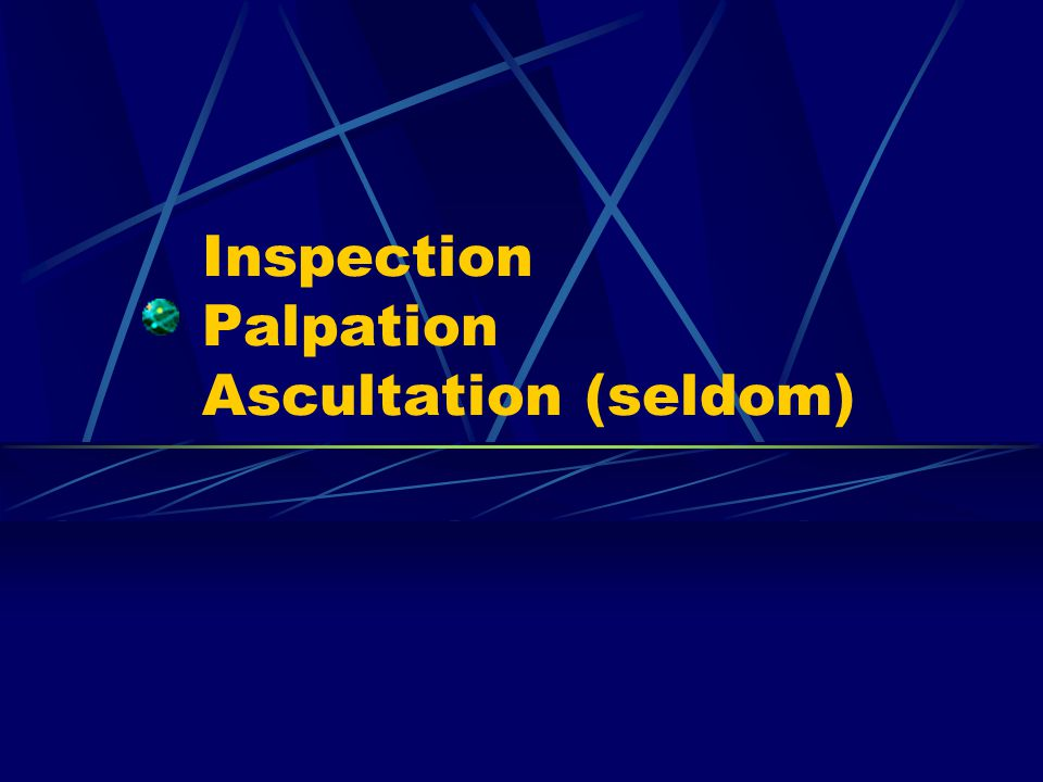 Inspection Palpation Ascultation (seldom)