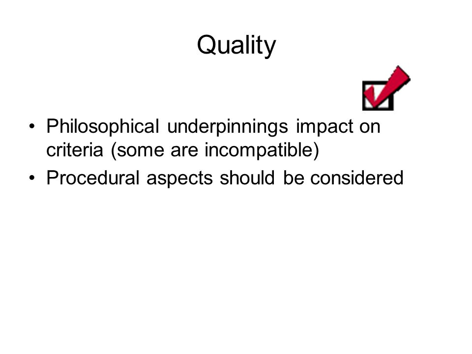 Quality Philosophical underpinnings impact on criteria (some are incompatible) Procedural aspects should be considered.