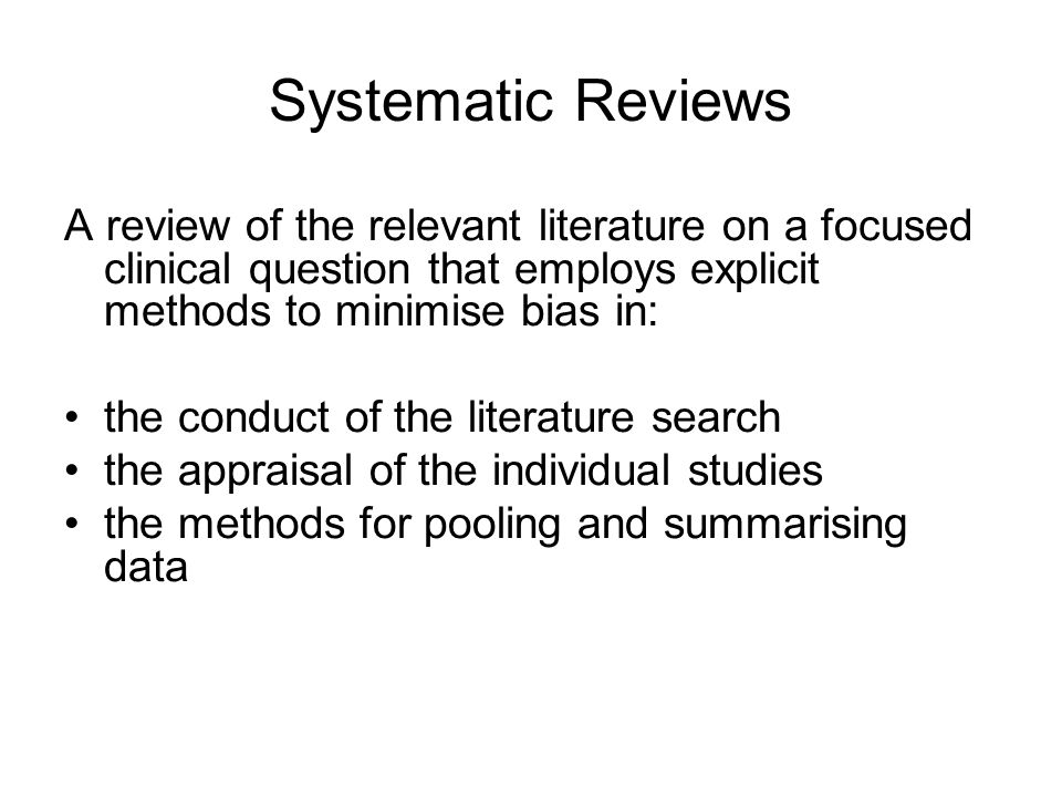 Systematic Reviews A review of the relevant literature on a focused clinical question that employs explicit methods to minimise bias in: