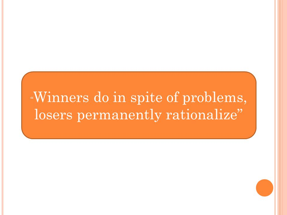 Winners do in spite of problems, losers permanently rationalize