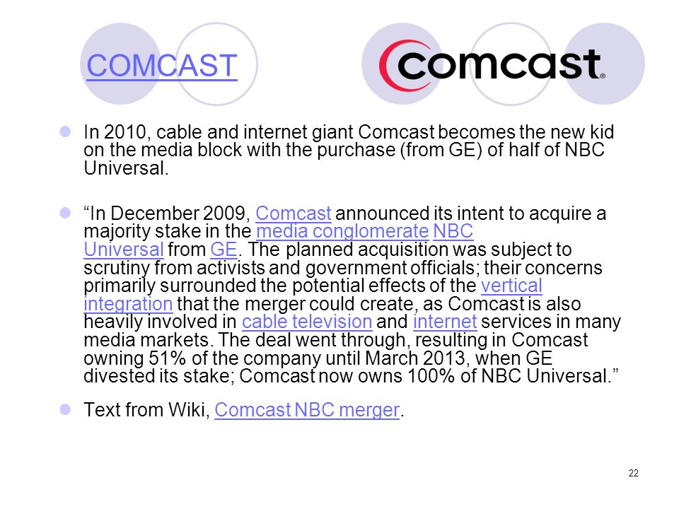 COMCAST In 2010, cable and internet giant Comcast becomes the new kid on the media block with the purchase (from GE) of half of NBC Universal.