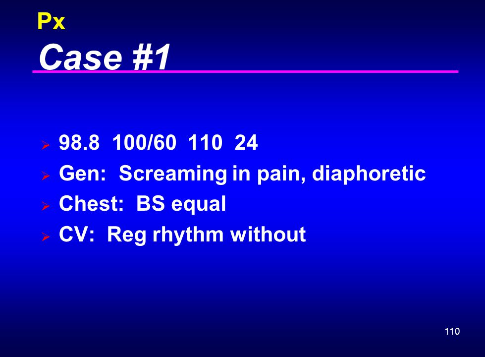 Px Case #1 98.8 100/60 110 24 Gen: Screaming in pain, diaphoretic