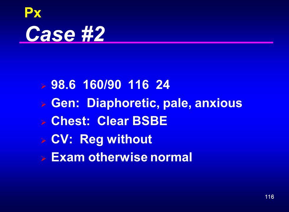Px Case #2 98.6 160/90 116 24 Gen: Diaphoretic, pale, anxious