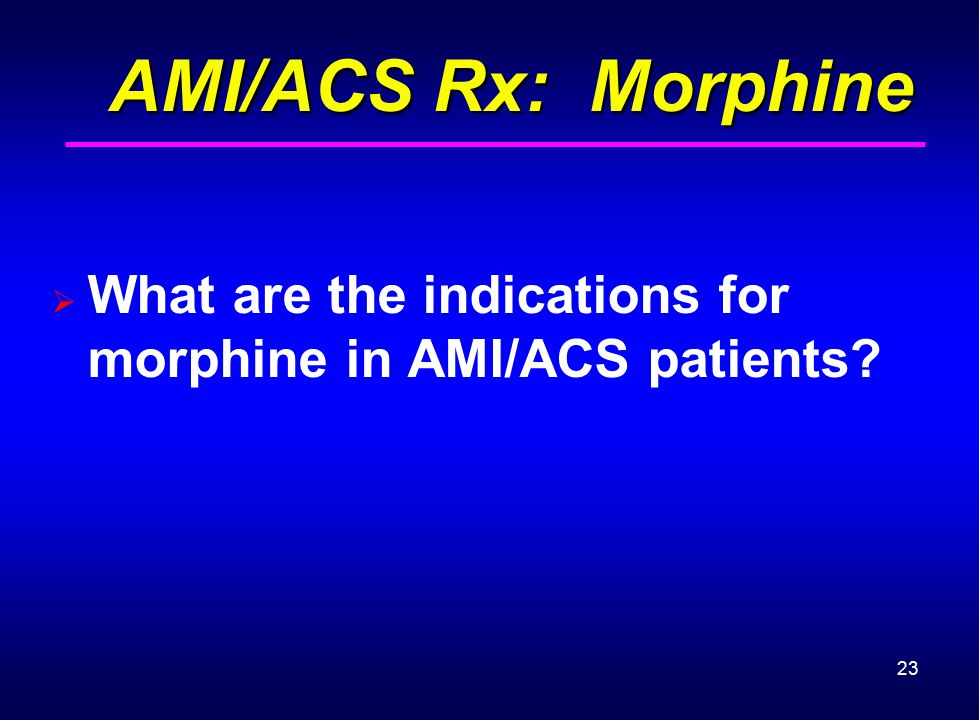 AMI/ACS Rx: Morphine What are the indications for morphine in AMI/ACS patients