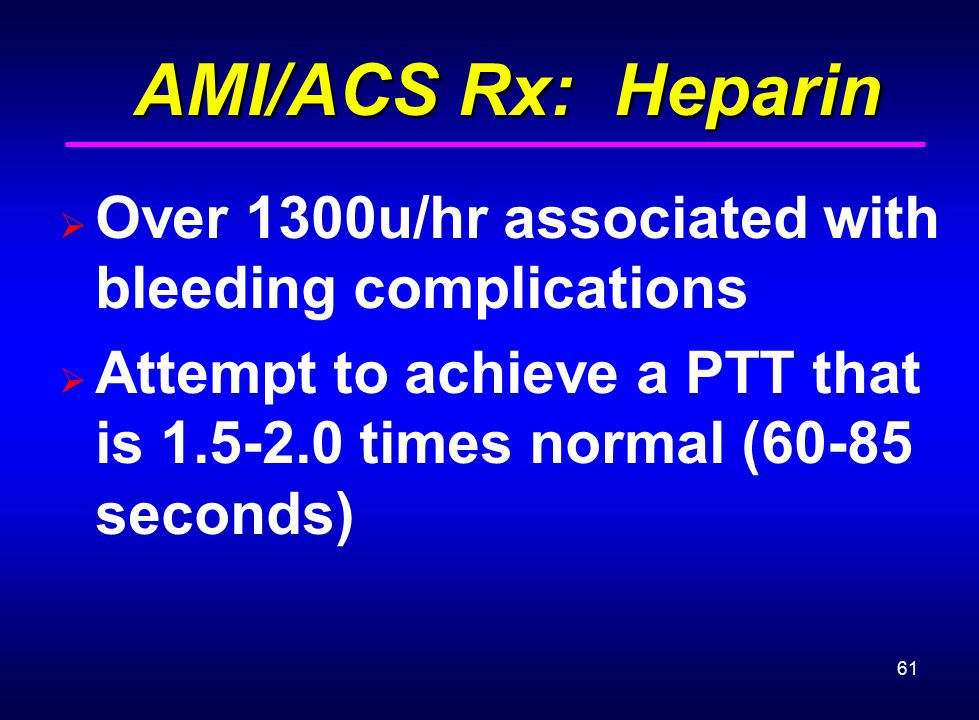 AMI/ACS Rx: Heparin Over 1300u/hr associated with bleeding complications. Attempt to achieve a PTT that is 1.5-2.0 times normal (60-85 seconds)