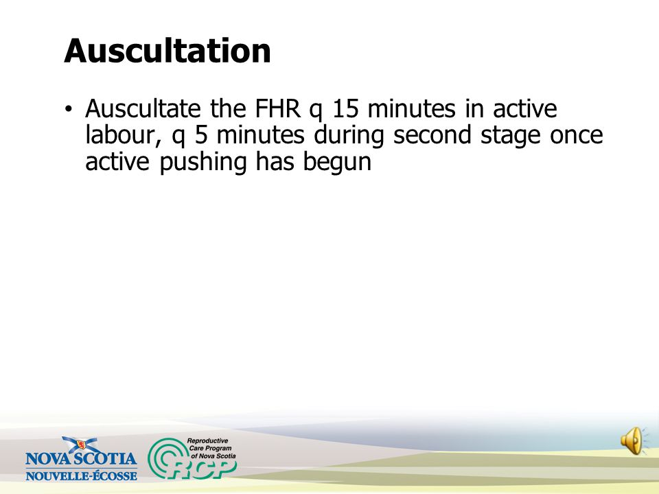 Auscultation Auscultate the FHR q 15 minutes in active labour, q 5 minutes during second stage once active pushing has begun.