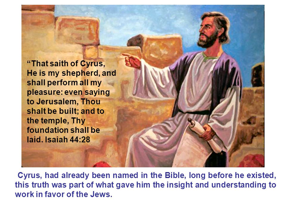 That saith of Cyrus, He is my shepherd, and shall perform all my pleasure: even saying to Jerusalem, Thou shalt be built; and to the temple, Thy foundation shall be laid. Isaiah 44:28