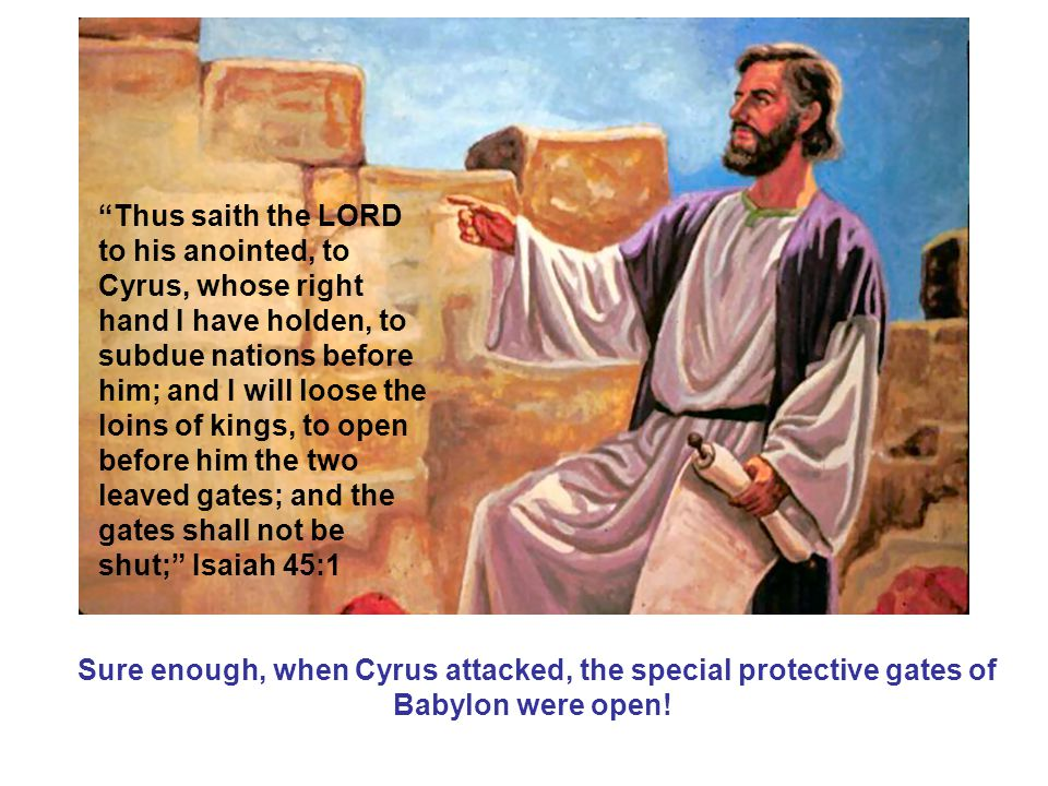 Thus saith the LORD to his anointed, to Cyrus, whose right hand I have holden, to subdue nations before him; and I will loose the loins of kings, to open before him the two leaved gates; and the gates shall not be shut; Isaiah 45:1