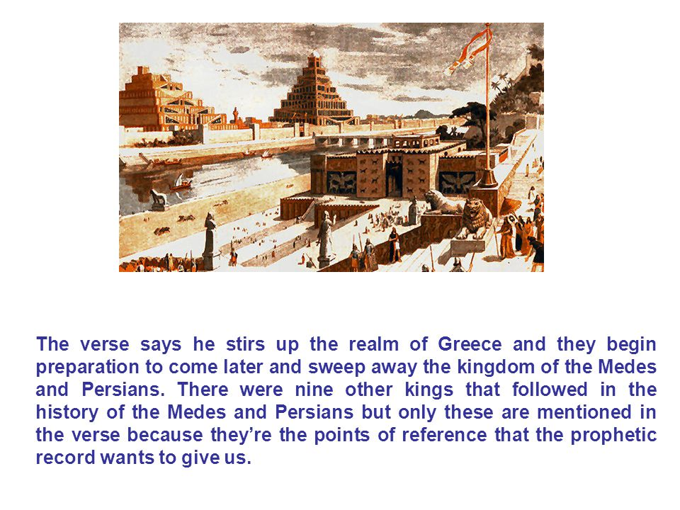 The verse says he stirs up the realm of Greece and they begin preparation to come later and sweep away the kingdom of the Medes and Persians.